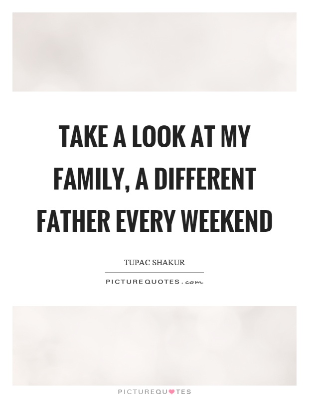 Take a look at my family, a different father every weekend Picture Quote #1
