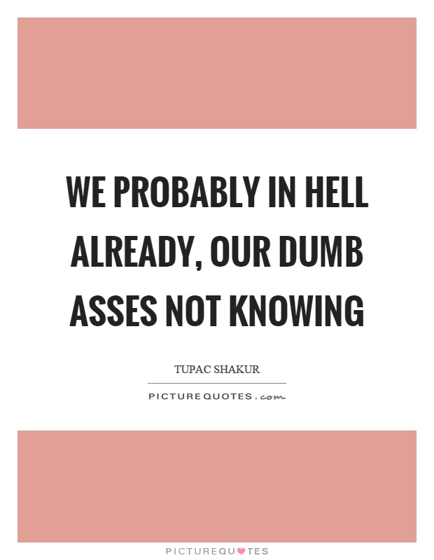 We probably in hell already, our dumb asses not knowing Picture Quote #1