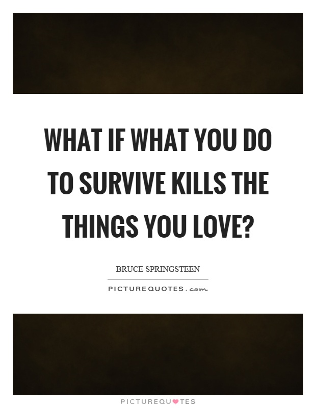 What if what you do to survive kills the things you love? Picture Quote #1