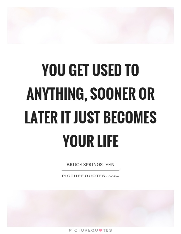 You get used to anything, sooner or later it just becomes your life Picture Quote #1