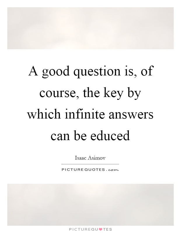 A good question is, of course, the key by which infinite answers can be educed Picture Quote #1