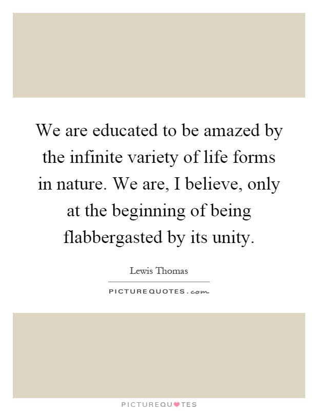 We are educated to be amazed by the infinite variety of life forms in nature. We are, I believe, only at the beginning of being flabbergasted by its unity Picture Quote #1