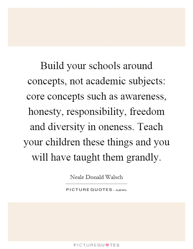 Build your schools around concepts, not academic subjects: core concepts such as awareness, honesty, responsibility, freedom and diversity in oneness. Teach your children these things and you will have taught them grandly Picture Quote #1