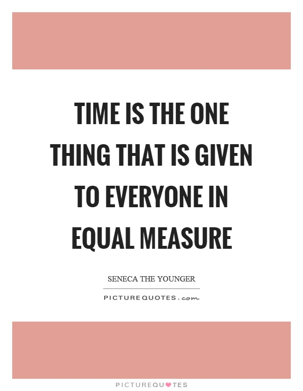 Time is the one thing that is given to everyone in equal measure Picture Quote #1
