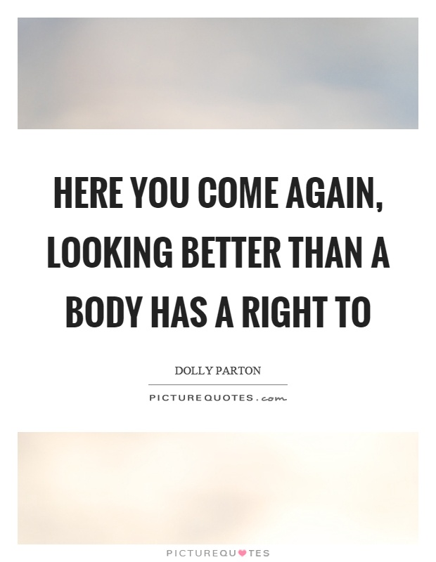 Here you come again, looking better than a body has a right to Picture Quote #1
