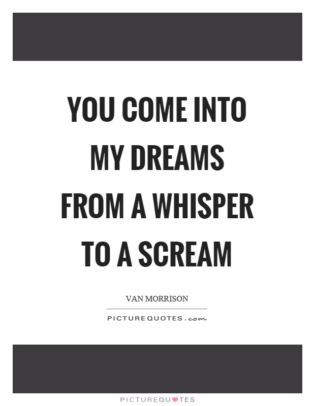 You come into my dreams from a whisper to a scream Picture Quote #1