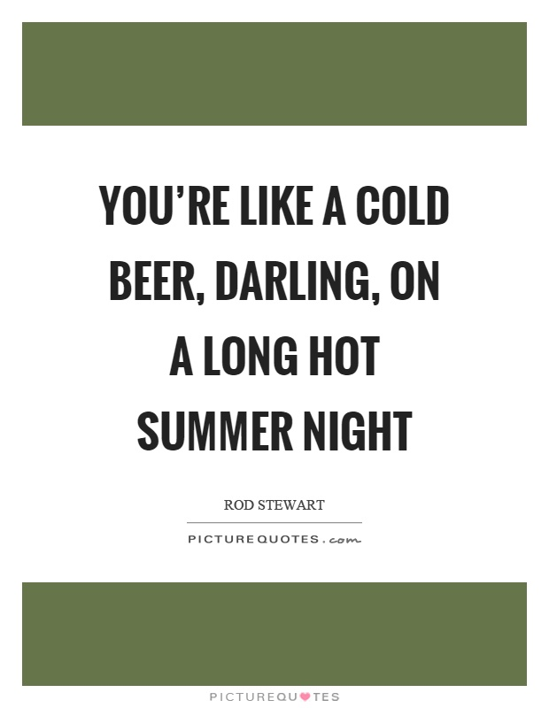 You're like a cold beer, darling, on a long hot summer night Picture Quote #1