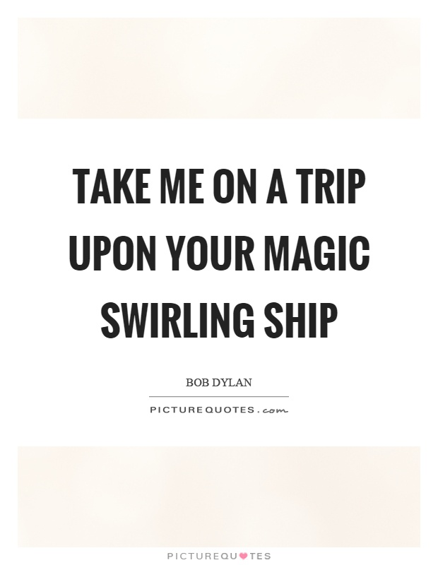 Take me on a trip upon your magic swirling ship Picture Quote #1