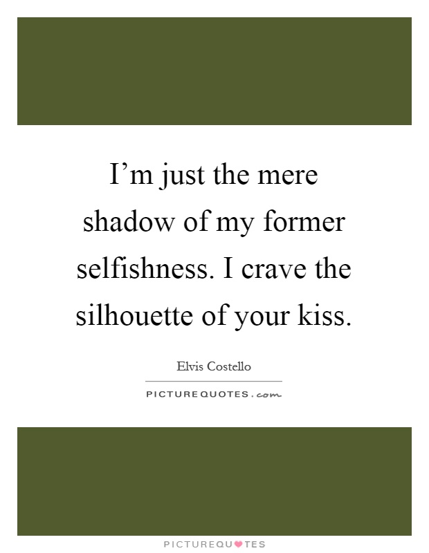 I'm just the mere shadow of my former selfishness. I crave the silhouette of your kiss Picture Quote #1