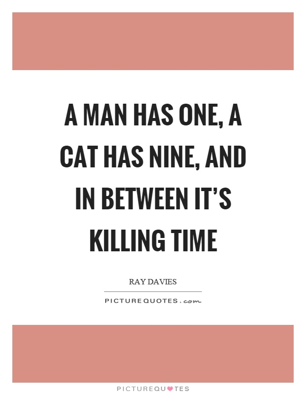A man has one, a cat has nine, and in between it's killing time Picture Quote #1