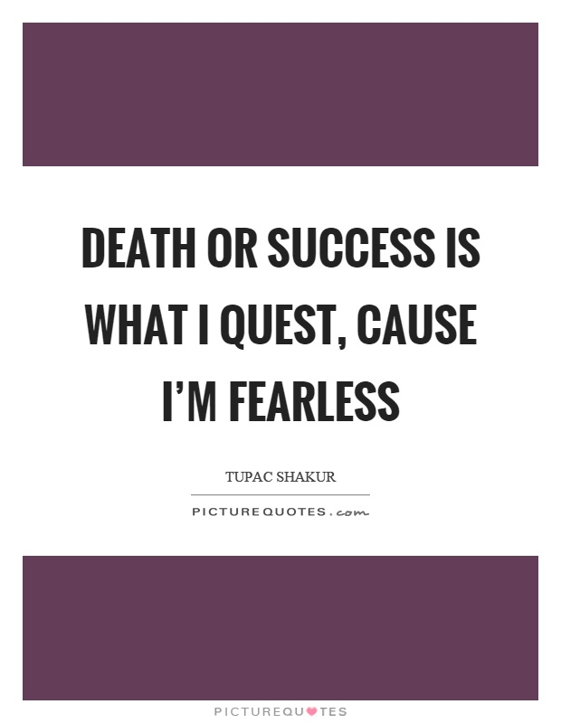 Death or success is what I quest, cause I'm fearless Picture Quote #1