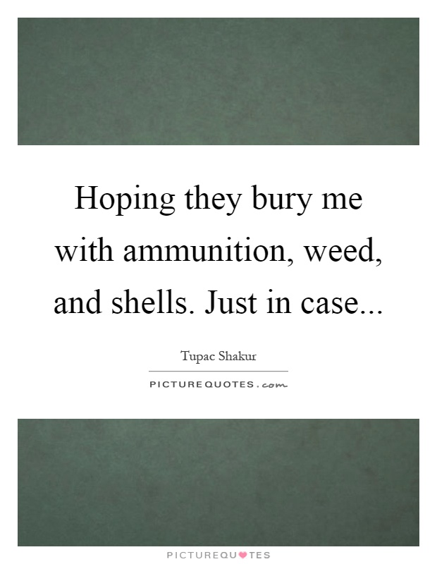Hoping they bury me with ammunition, weed, and shells. Just in case Picture Quote #1