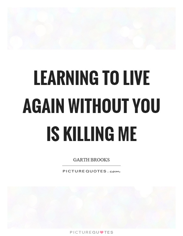 Learning to live again without you is killing me Picture Quote #1