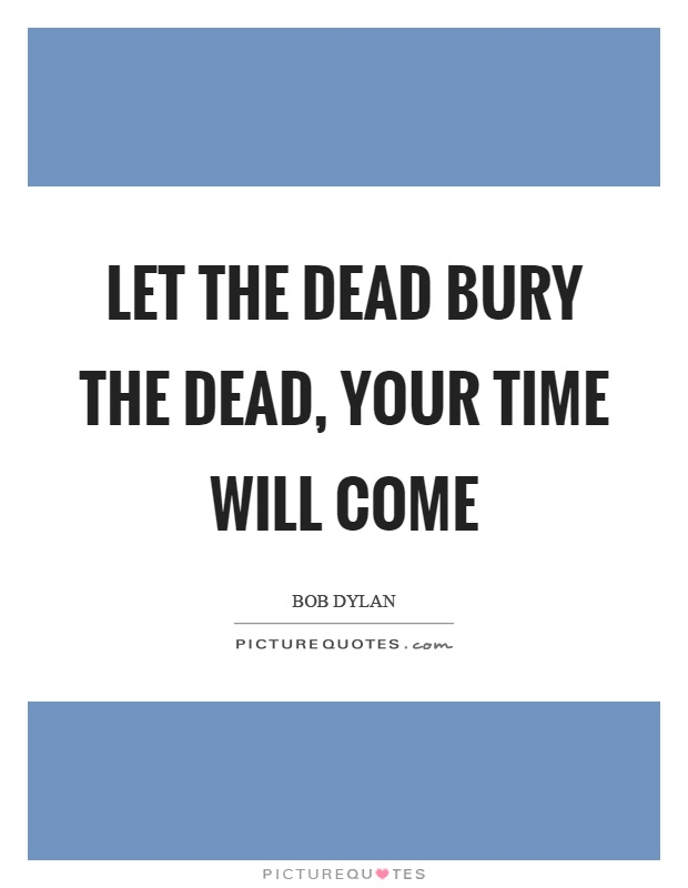 Let the dead bury the dead, your time will come Picture Quote #1