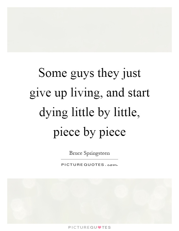 Some guys they just give up living, and start dying little by little, piece by piece Picture Quote #1