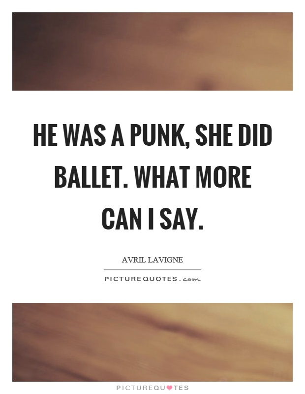 He was a punk, she did ballet. What more can I say Picture Quote #1