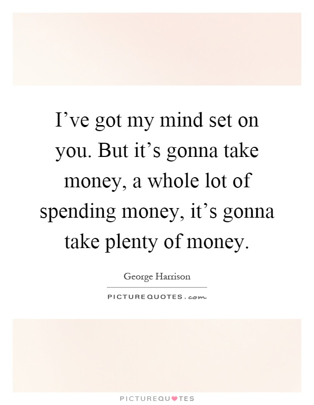 I've got my mind set on you. But it's gonna take money, a whole lot of spending money, it's gonna take plenty of money Picture Quote #1