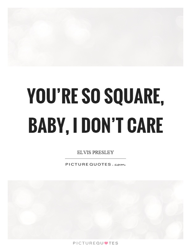 You're so square, baby, I don't care Picture Quote #1
