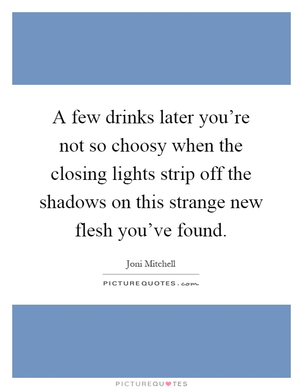 A few drinks later you're not so choosy when the closing lights strip off the shadows on this strange new flesh you've found Picture Quote #1