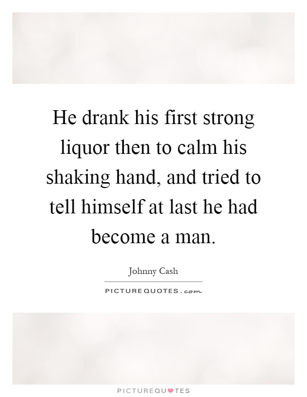 He drank his first strong liquor then to calm his shaking hand, and tried to tell himself at last he had become a man Picture Quote #1