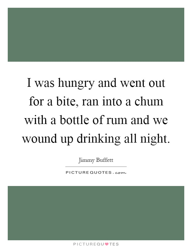 I was hungry and went out for a bite, ran into a chum with a bottle of rum and we wound up drinking all night Picture Quote #1