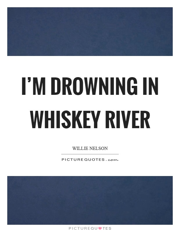 I'm drowning in whiskey river Picture Quote #1