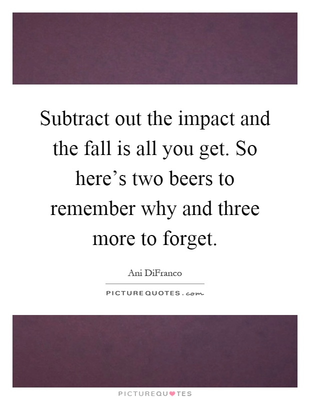 Subtract out the impact and the fall is all you get. So here's two beers to remember why and three more to forget Picture Quote #1
