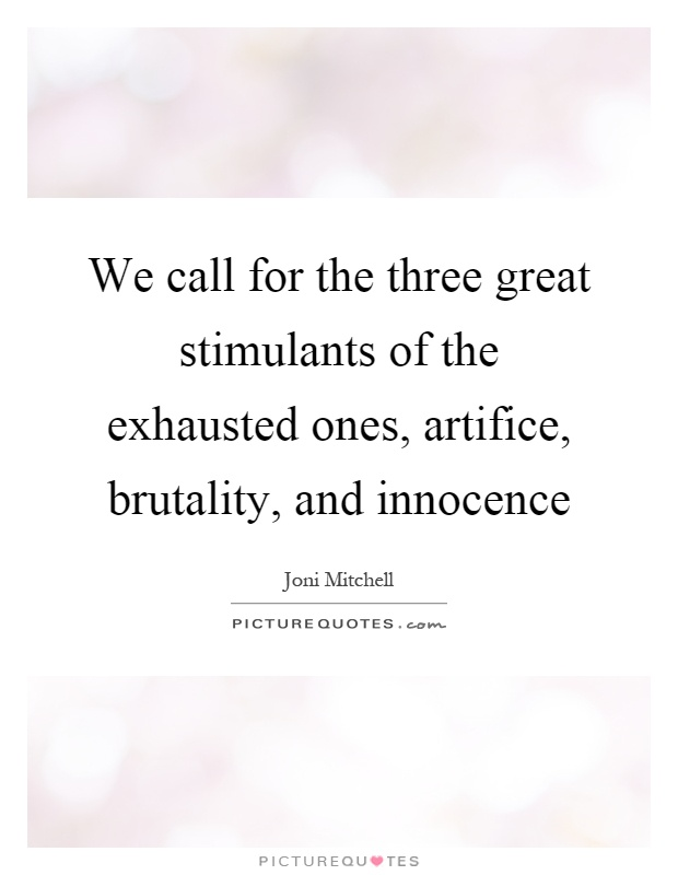We call for the three great stimulants of the exhausted ones, artifice, brutality, and innocence Picture Quote #1