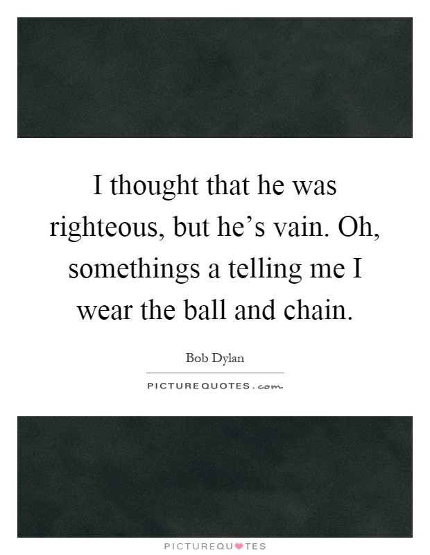 I thought that he was righteous, but he's vain. Oh, somethings a telling me I wear the ball and chain Picture Quote #1