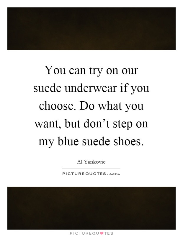 You can try on our suede underwear if you choose. Do what you want, but don't step on my blue suede shoes Picture Quote #1
