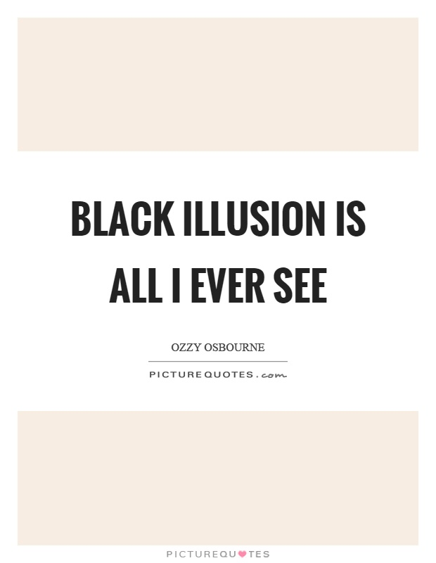 Black illusion is all I ever see Picture Quote #1