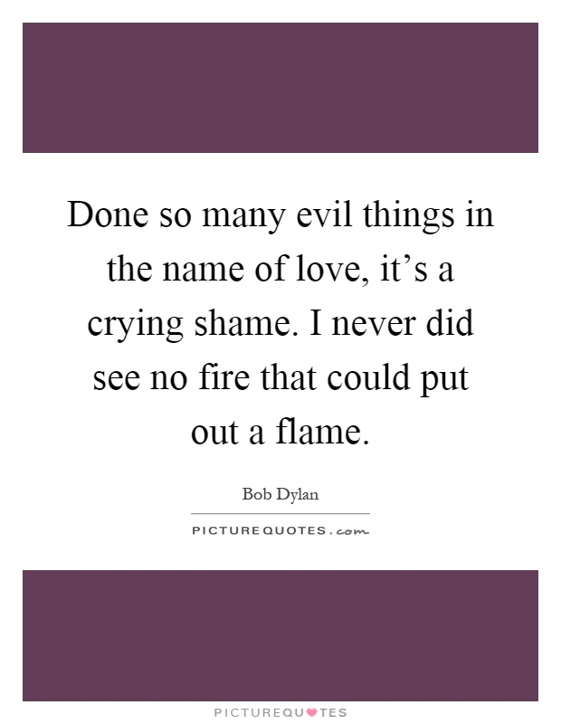 Done so many evil things in the name of love, it's a crying shame. I never did see no fire that could put out a flame Picture Quote #1
