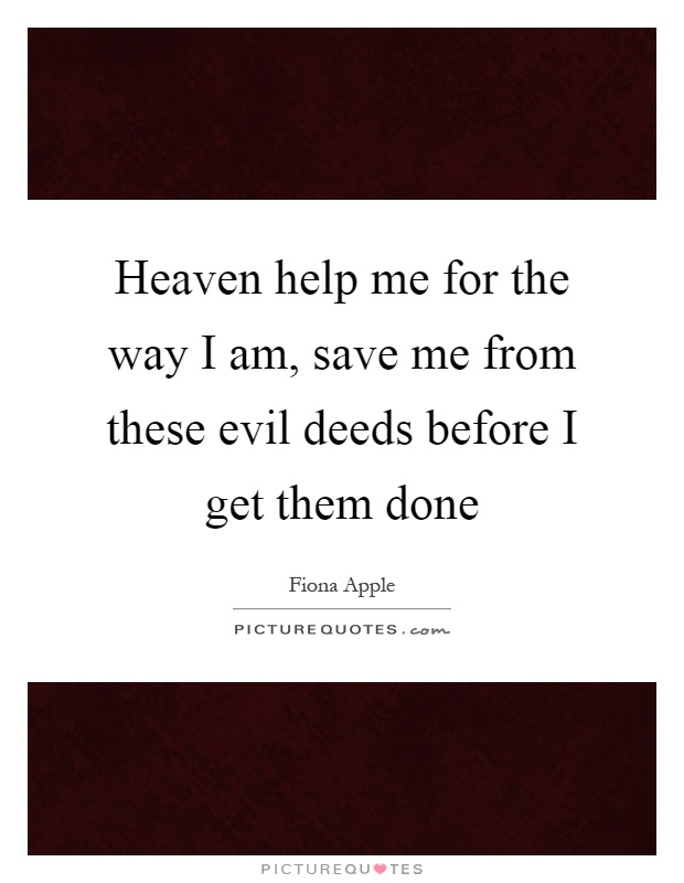 Heaven help me for the way I am, save me from these evil deeds before I get them done Picture Quote #1