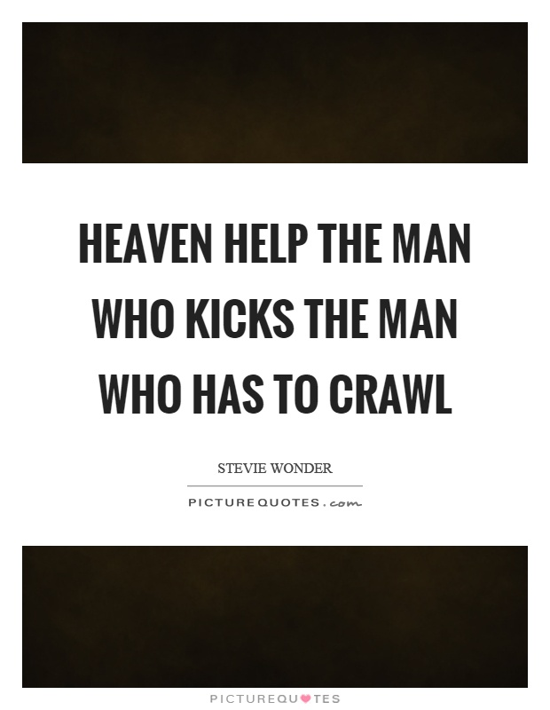 Heaven help the man who kicks the man who has to crawl Picture Quote #1