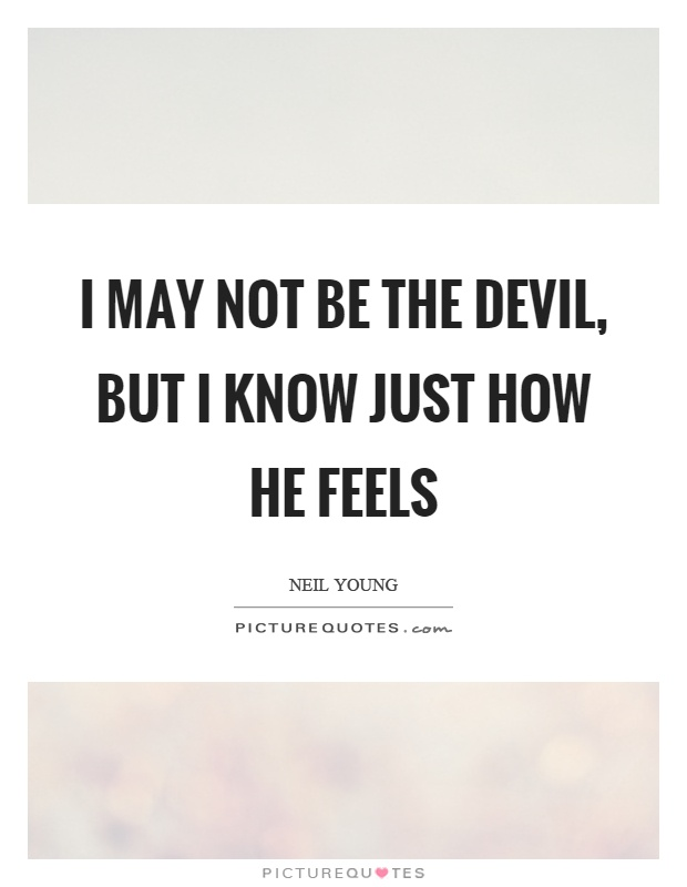I may not be the devil, but I know just how he feels Picture Quote #1