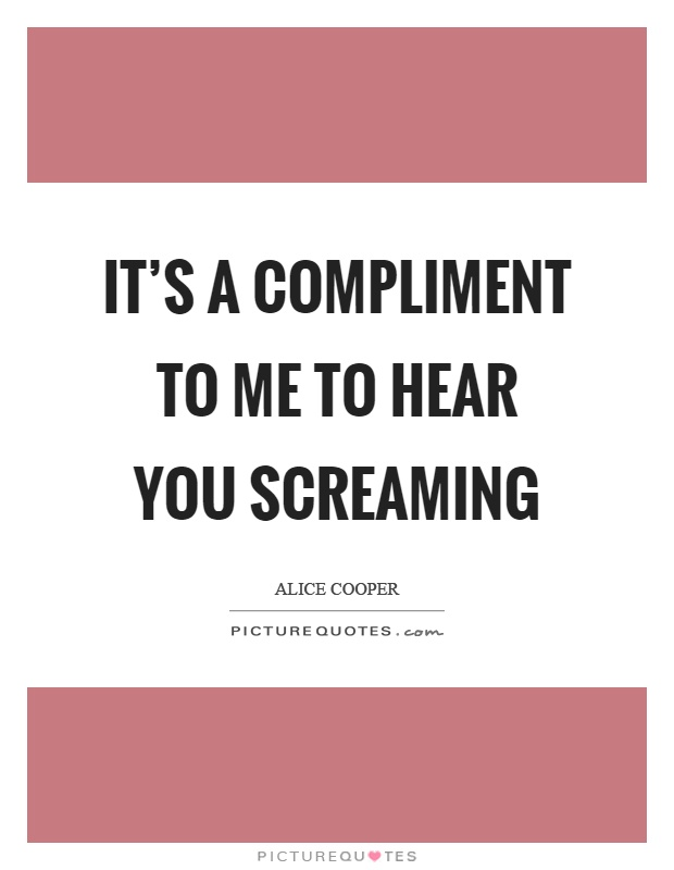 It's a compliment to me to hear you screaming Picture Quote #1