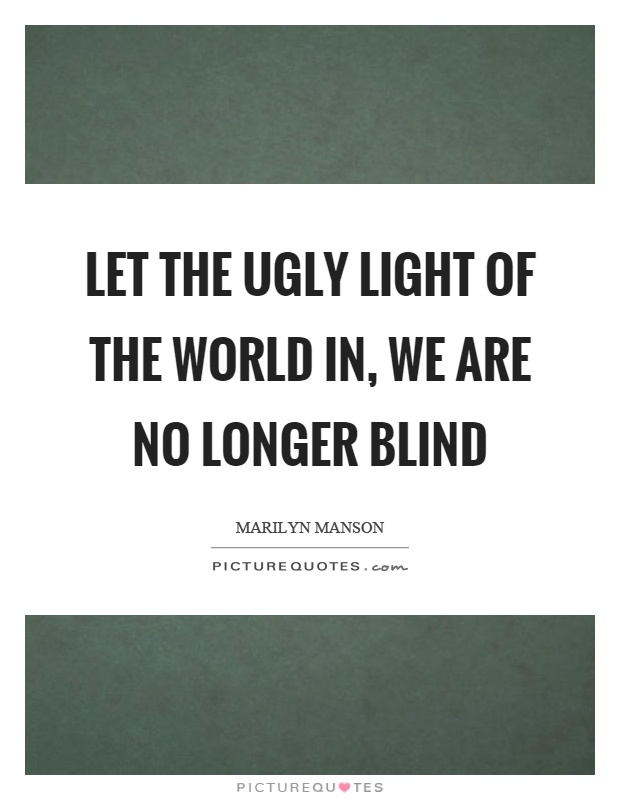 Let the ugly light of the world in, we are no longer blind Picture Quote #1