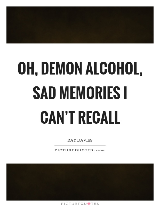 Oh, demon alcohol, sad memories I can't recall Picture Quote #1