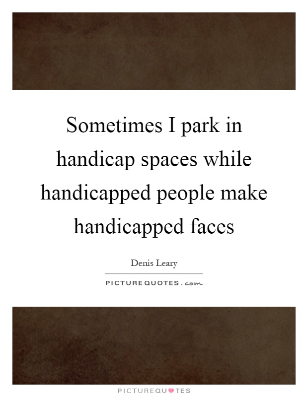 Sometimes I park in handicap spaces while handicapped people make handicapped faces Picture Quote #1