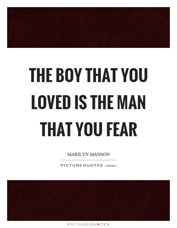 The boy that you loved is the man that you fear Picture Quote #1