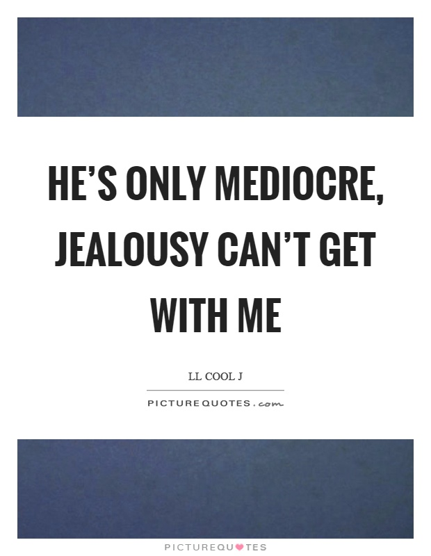 He's only mediocre, jealousy can't get with me Picture Quote #1