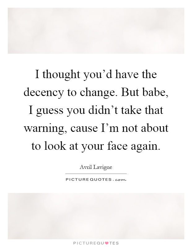 I thought you'd have the decency to change. But babe, I guess you didn't take that warning, cause I'm not about to look at your face again Picture Quote #1