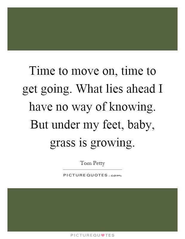 Time to move on, time to get going. What lies ahead I have no way of knowing. But under my feet, baby, grass is growing Picture Quote #1