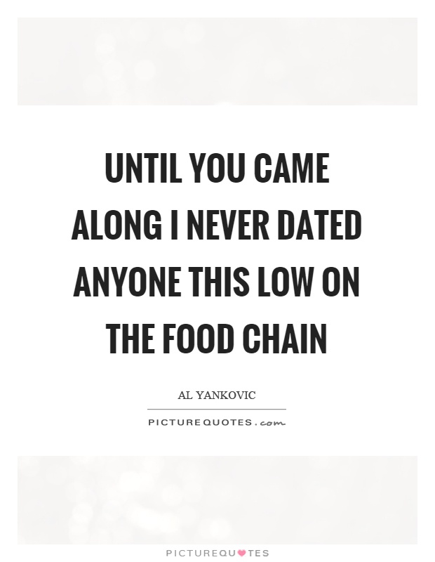 Until you came along I never dated anyone this low on the food chain Picture Quote #1