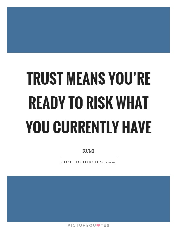 Trust means you're ready to risk what you currently have Picture Quote #1