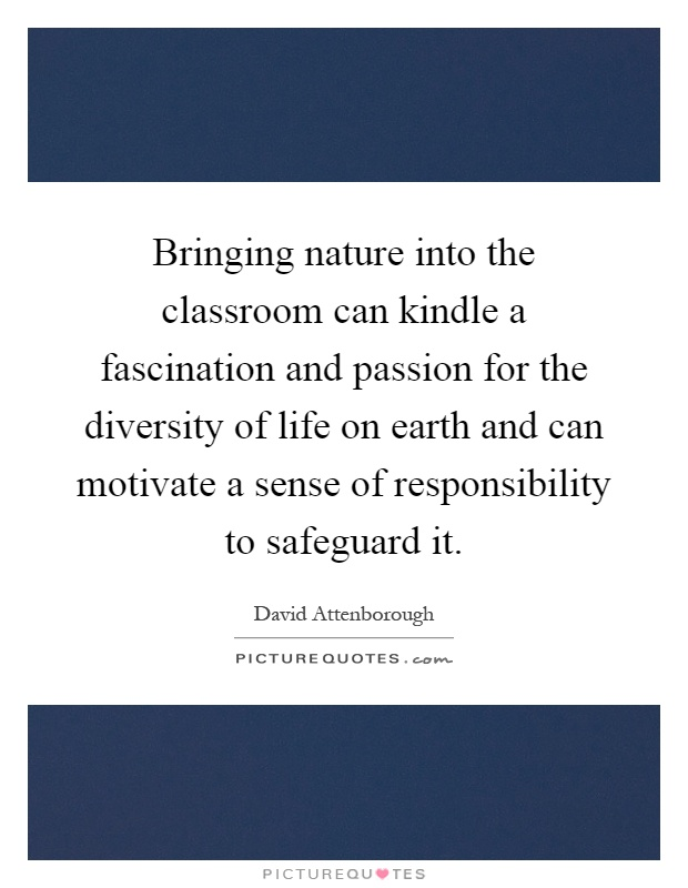 Bringing nature into the classroom can kindle a fascination and passion for the diversity of life on earth and can motivate a sense of responsibility to safeguard it Picture Quote #1