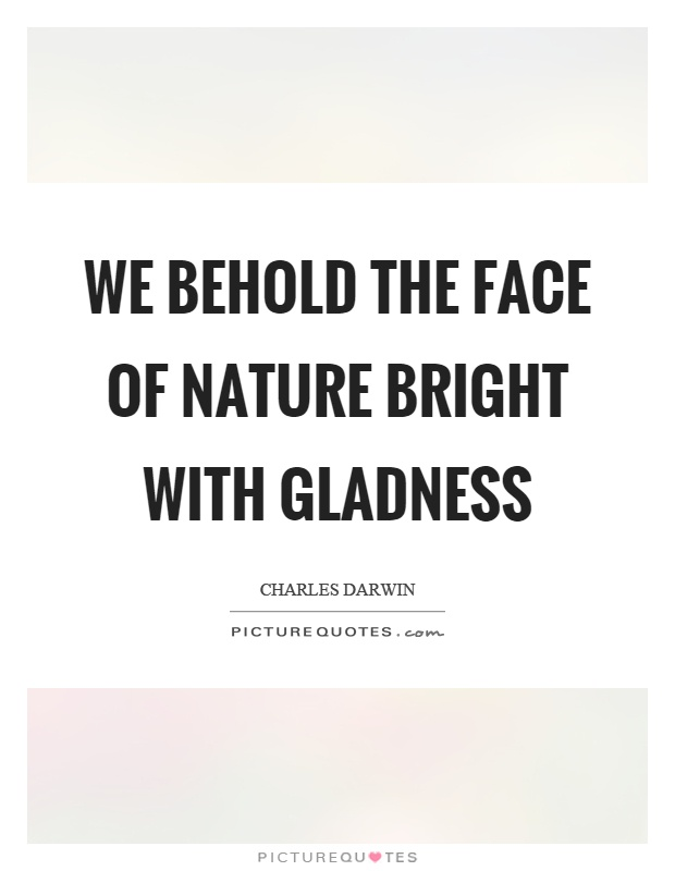 We behold the face of nature bright with gladness Picture Quote #1