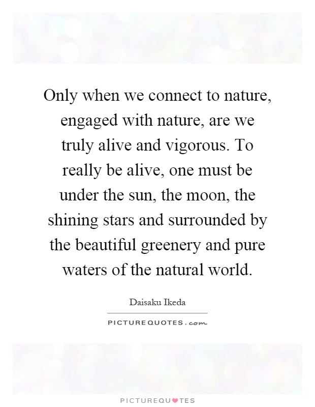 Only when we connect to nature, engaged with nature, are we truly alive and vigorous. To really be alive, one must be under the sun, the moon, the shining stars and surrounded by the beautiful greenery and pure waters of the natural world Picture Quote #1