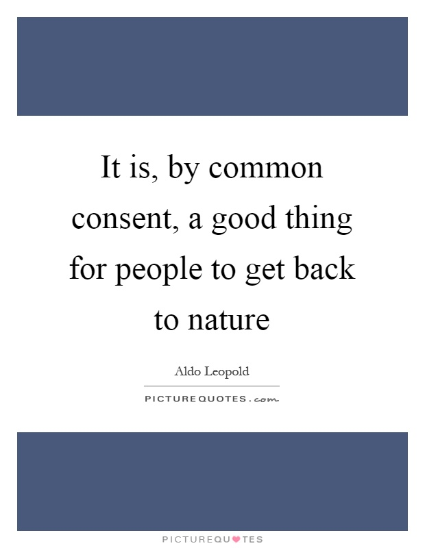 It is, by common consent, a good thing for people to get back to nature Picture Quote #1
