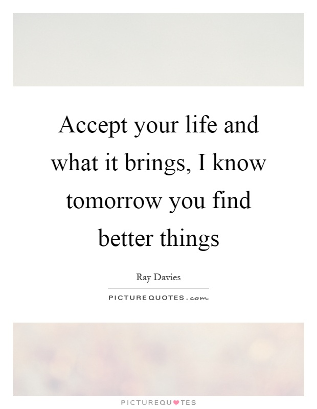 Accept your life and what it brings, I know tomorrow you find better things Picture Quote #1